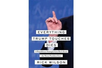 Everything Trump Touches Dies - A Republican Strategist Gets Real About the Worst President Ever