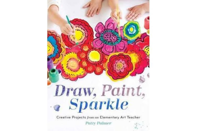 Draw, Paint, Sparkle - Creative Projects from an Elementary Art Teacher