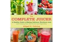 The Complete Juicer - A Healthy Guide to Making Delicious, Nutritious Juice and Growing Your Own Fruits and Vegetables