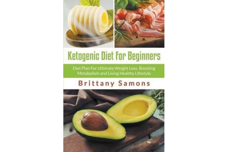 Ketogenic Diet for Beginners - Diet Plan for Ultimate Weight Loss, Boosting Metabolism and Living Healthy Lifestyle