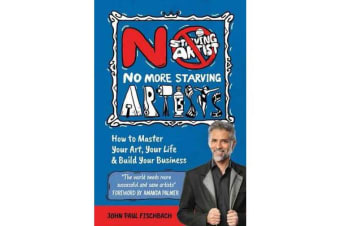 No More Starving Artists - How To Master Your Art, Your Life & Build Your Business