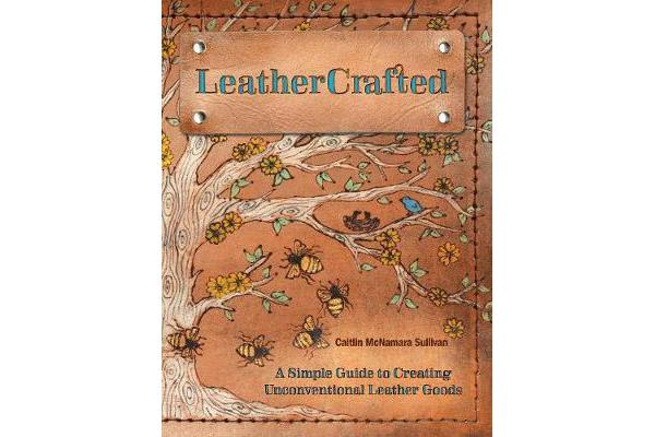LeatherCrafted - A Simple Guide to Creating Unconventional Leather Goods