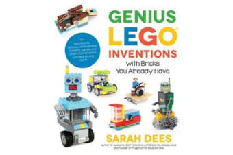 Genius LEGO Inventions with Bricks You Already Have - 40+ New Robots, Vehicles, Contraptions, Gadgets, Games and Other STEM Projects with Real Moving Parts