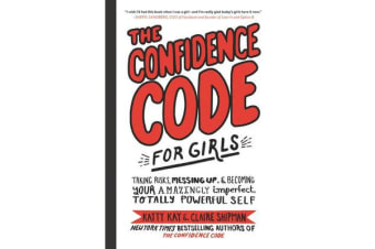 The Confidence Code for Girls - Taking Risks, Messing Up, and Becoming Your Amazingly Imperfect, Totally Powerful Self