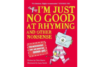 I'm Just No Good At Rhyming - And Other Nonsense for Mischievous Kids and Immature Grown-Ups