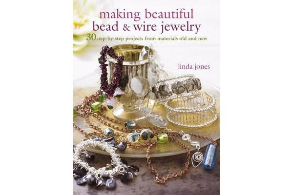 Making Beautiful Bead & Wire Jewelry - 30 Step-by-Step Projects from Materials Old and New
