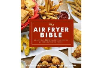 The Air Fryer Bible - More Than 200 Healthier Recipes for Favorite Dishes and Special Treats