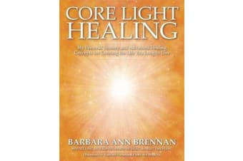 Core Light Healing - My Personal Journey and Advanced Healing Concepts for Creating the Life You Long to Live