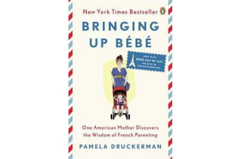 Bringing Up B b - One American Mother Discovers the Wisdom of French Parenting (Now with B b  Day by Day: 100 Keys to French Parenting)