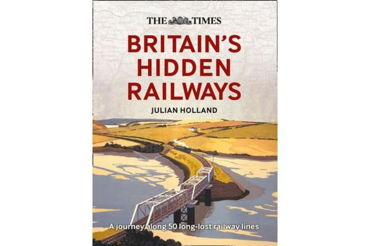The Times Britain's Hidden Railways - A Journey Along 50 Long-Lost Railway Lines