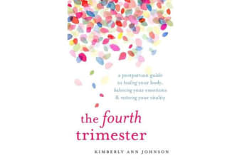 The Fourth Trimester - A Postpartum Guide to Healing Your Body, Balancing Your Emotions, and Restoring Your Vitality