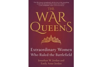 The War Queens - Extraordinary Women Who Ruled the Battlefield