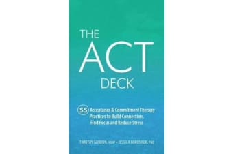 The ACT Deck - 55 Acceptance & Commitment Therapy Practices to Build Connection, Find Focus and Reduce Stress