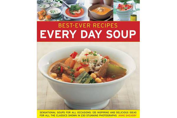 Best-Ever Recipes: Every Day Soup - Sensational Soups for All Occasions: 135 Inspiring and Delicious Ideas for All the Classics Shown in 230 Stunning Photographs