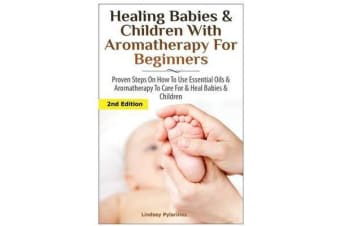 Healing Babies and Children with Aromatherapy for Beginners - Proven Steps on How to Use Essential Oils and Aromatherapy to Care for Babies and Children