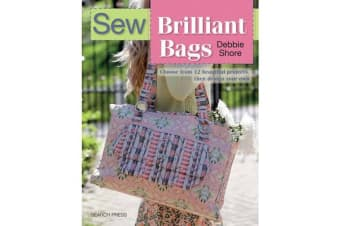 Sew Brilliant Bags - Choose from 12 Beautiful Projects, Then Design Your Own