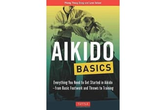 Aikido Basics - Everything You Need to Get Started in Aikido - From Basic Footwork and Throws to Training