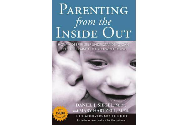 Parenting from the Inside out - 10th Anniversary Edition - How a Deeper Self-Understanding Can Help You Raise Children Who Thrive