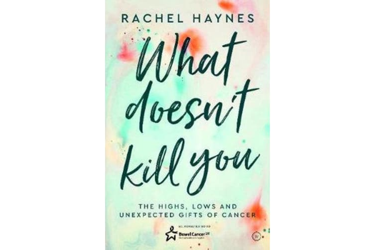 What Doesn't Kill You ... - The Highs, Lows and Unexpected Gifts of Surviving Cancer
