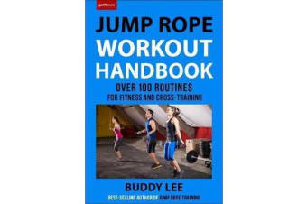 101 Best Jump Rope Workouts - The Ultimate Handbook for the Greatest Exercise on the Planet