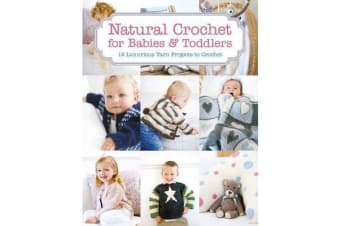 Natural Crochet for Babies & Toddlers - 12 Luxurious Yarn Projects to Crochet