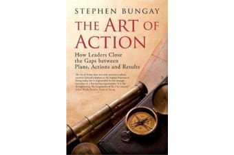 The Art of Action - How Leaders Close the Gaps between Plans, Actions and Results