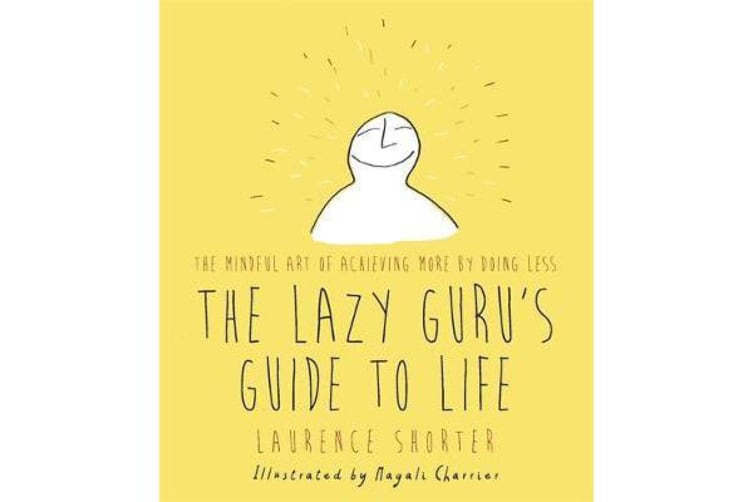 The Lazy Guru's Guide to Life - The Mindful Art of Achieving More by Doing Less