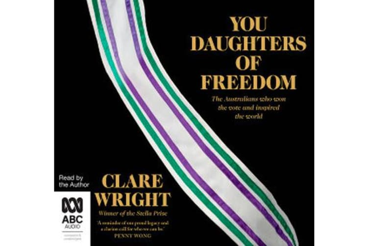 You Daughters Of Freedom - The Australians Who Won the Vote and Inspired the World