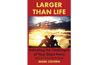 Larger Than Life - Defeating the Challenges of Your Giant Penis (and Any Other Big Problem)