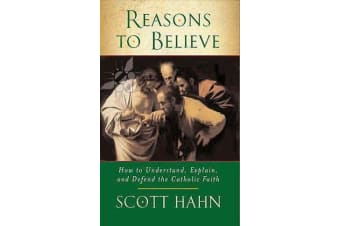 Reasons to Believe - How to Understand, Explain and Defend the Catholic Faith