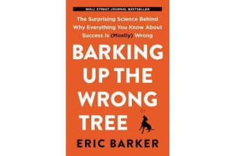 Barking Up the Wrong Tree - The Surprising Science Behind Why Everything You Know About Success Is (Mostly) Wrong