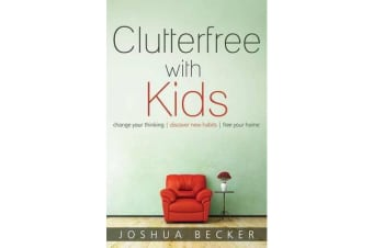 Clutterfree with Kids - Change Your Thinking. Discover New Habits. Free Your Home