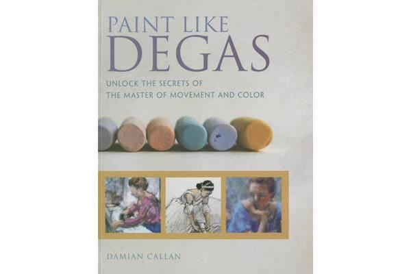 Paint Like Degas - Unlock the Secrets of the Master of Movement and Color