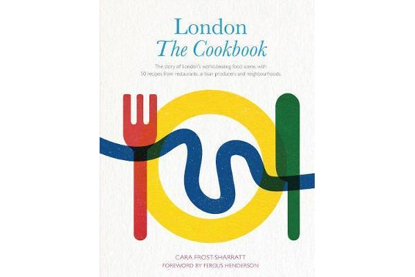 London: The Cookbook - The Story of London's world-beating food scene, with 50 recipes from restaurants, artisan producers and neighbourhoods