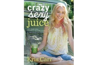 Crazy Sexy Juice - 100+ Simple Juice, Smoothie & Elixir Recipes to Supercharge Your Health