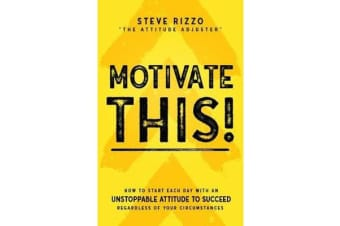 Motivate This! - How to Start Each Day with an Unstoppable Attitude to Succeed Regardless of Your Circumstances