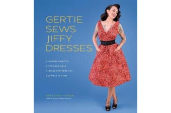 Gertie Sews Jiffy Dresses - A Modern Guide to Stitch-and-Wear Vintage Patterns You Can Make in a Day