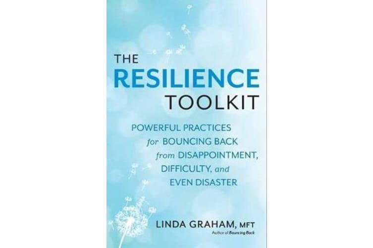 Resilience - Powerful Practices for Bouncing Back from Disappointment, Difficulty, and Even Disaster