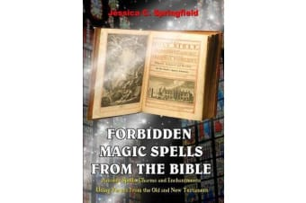 Forbidden Magic Spells from the Bible - Ancient Spells, Charms and Enchantments Using Verses from the Old and New Testament