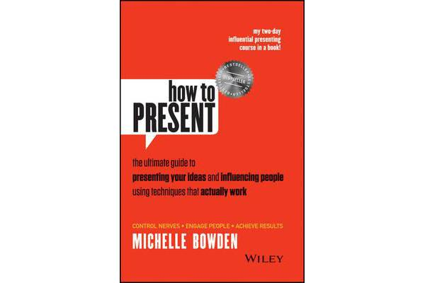 How to Present - The Ultimate Guide to Presenting Your Ideas and Influencing People Using Techniques that Actually Work