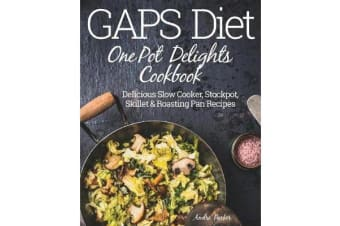 Gaps Diet One Pot Delights Cookbook - Delicious Slow Cooker, Stockpot, Skillet & Roasting Pan Recipes