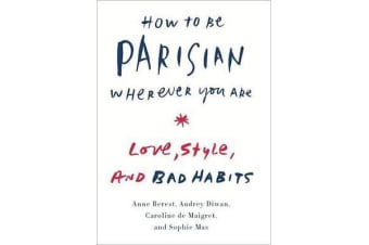 How to Be Parisian Wherever You Are - Love, Style, and Bad Habits