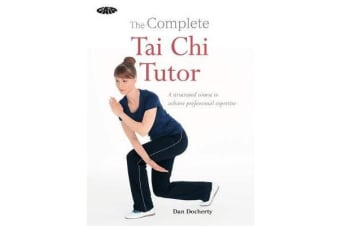 The Complete Tai Chi Tutor - A structured course to achieve professional expertise