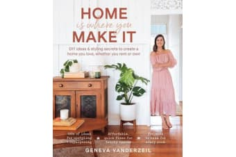 Home is Where You Make it - DIY Ideas and Styling Secrets to Create a Home You Love - Whether You Rent or Own