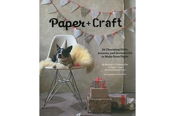 Paper + Craft - 25 Charming Gifts, Accents, and Accessories to Make from Paper