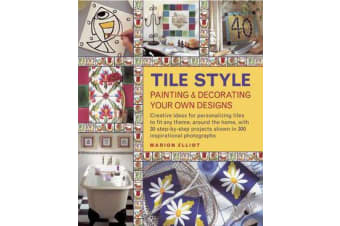 Tile Style Painting & Decorating Your Own Designs - Creative Ideas for Personalizing Tiles to Fit Any Theme, Around the Home, with 30 Step-by-step Projects Shown in 300 Inspirational Photographs