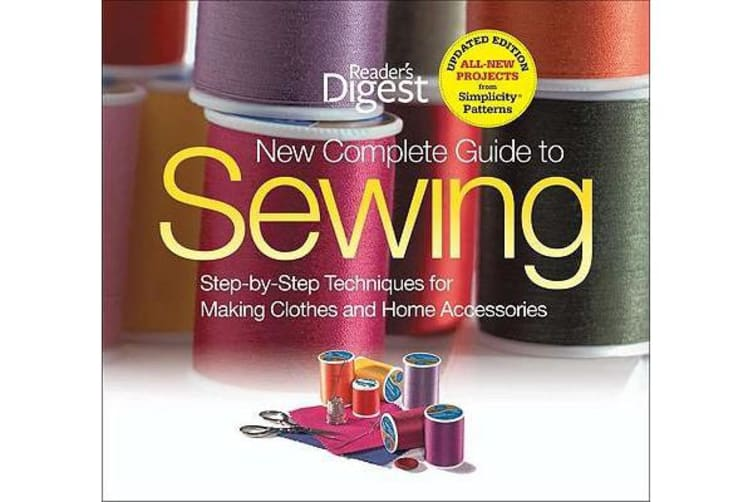The New Complete Guide to Sewing - Step-By-Step Techniquest for Making Clothes and Home Accessoriesupdated Edition with All-New Projects and Simplicity Patterns