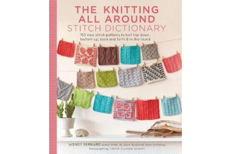 The Knitting All Around Stitch Dictionary - 150 new stitch patterns to knit top down, bottom up, back and forth & in the round