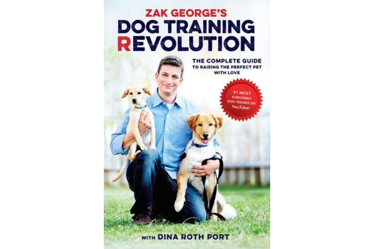Zak George's Dog Training Revolution - The Complete Guide to Raising the Perfect Pet with Love