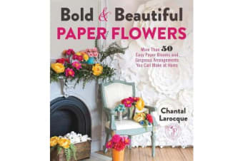 Bold & Beautiful Paper Flowers - More Than 50 Easy Paper Blooms and Gorgeous Arrangements You Can Make at Home